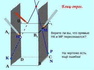 А В С D А1 D1 С1 B1 Верите ли вы, что прямые НК и МР пересекаются? N Р Н К М