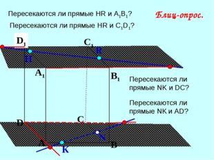 А В С D А1 D1 С1 B1 Пересекаются ли прямые НR и А1В1? N Н К Блиц-опрос. R Пер
