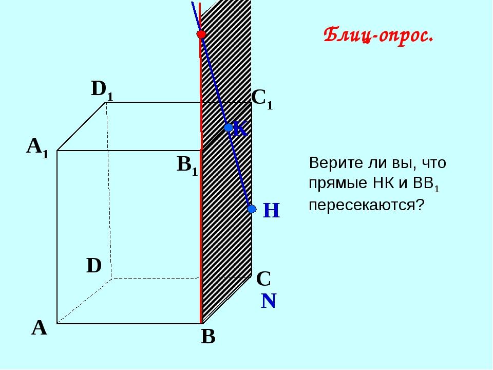 А В С D А1 D1 С1 B1 N К Н Блиц-опрос. Верите ли вы, что прямые НК и ВВ1 перес...