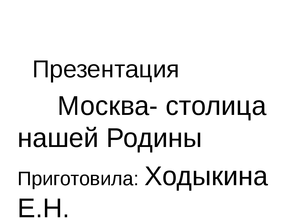 Презентация Москва- столица нашей Родины Приготовила: Ходыкина Е.Н.