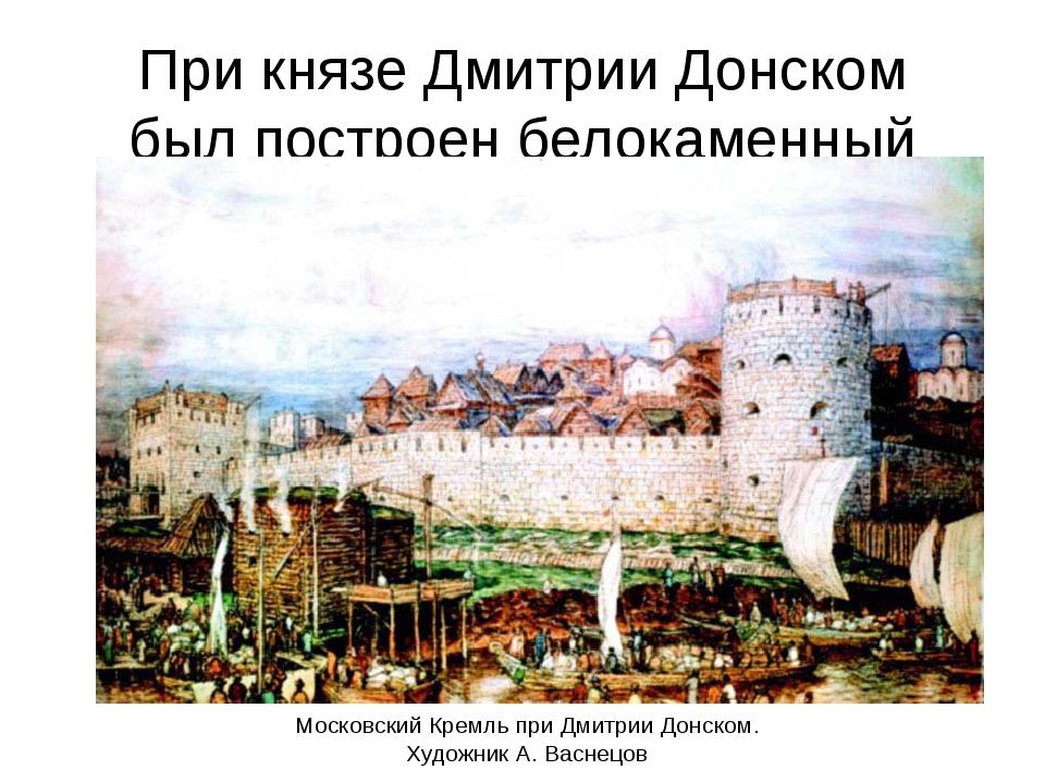 При князе Дмитрии Донском был построен белокаменный Кремль Московский Кремль...