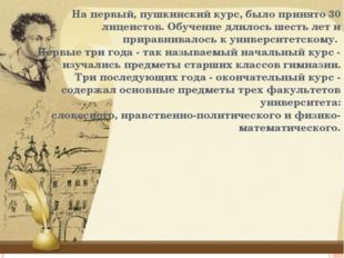 На первый, пушкинский курс, было принято 30 лицеистов. Обучение длилось шесть