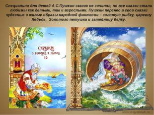 Специально для детей А.С.Пушкин сказок не сочинял, но все сказки стали любимы
