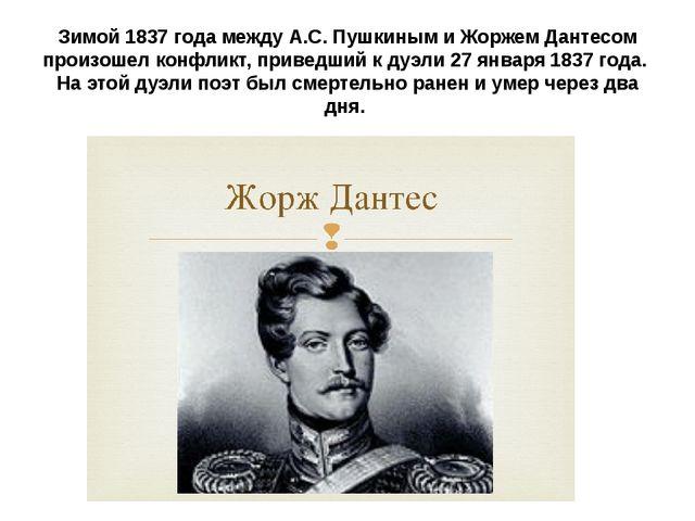Зимой 1837 года между А.С. Пушкиным и Жоржем Дантесом произошел конфликт, при...