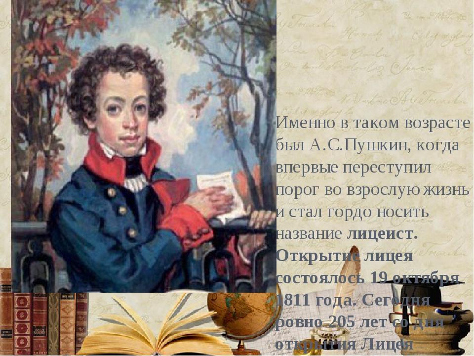 Именно в таком возрасте был А.С.Пушкин, когда впервые переступил порог во вз...
