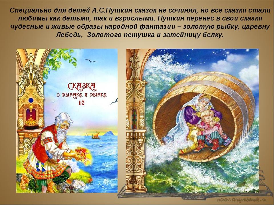 Специально для детей А.С.Пушкин сказок не сочинял, но все сказки стали любимы...