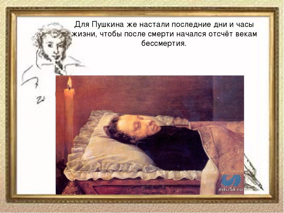 Для Пушкина же настали последние дни и часы жизни, чтобы после смерти началс...