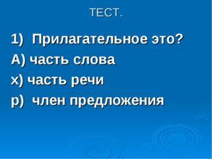 ТЕСТ. 1)Прилагательное это? А) часть слова х) часть речи р) член предложения