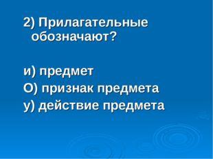 2) Прилагательные обозначают? и) предмет О) признак предмета у) действие пред