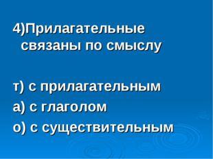 4)Прилагательные связаны по смыслу т) с прилагательным а) с глаголом о) с сущ