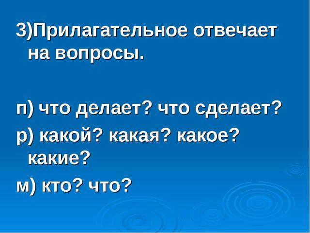 3)Прилагательное отвечает на вопросы. п) что делает? что сделает? р) какой? к...
