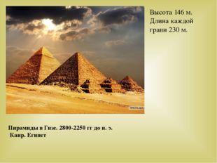 Пирамиды в Гизе. 2800-2250 гг до н. э. Каир. Египет Высота 146 м. Длина каждо