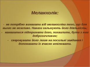 Меланхолік: - не потрібно вимагати від меланхоліка того, що для нього не мо