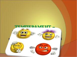 ТЕМПЕРАМЕНТ – Це сукупність індивідуальних властивостей особистості, які вия