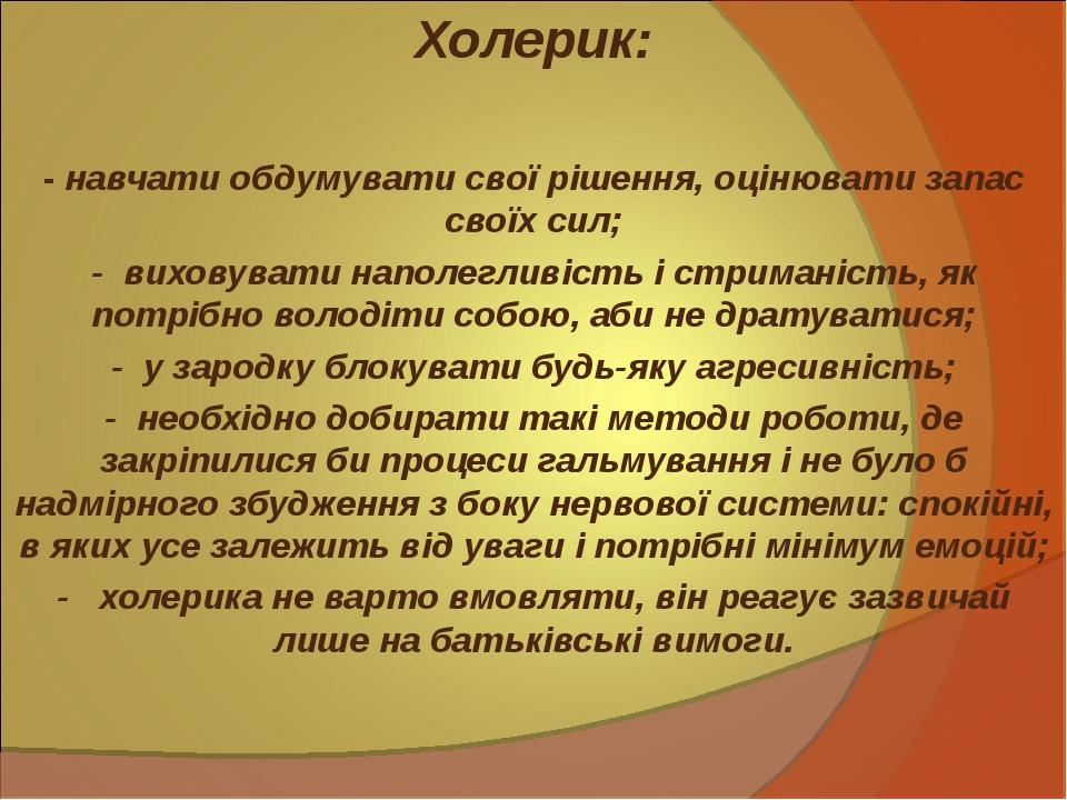 Холерик: - навчати обдумувати свої рішення, оцінювати запас своїх сил; -в...