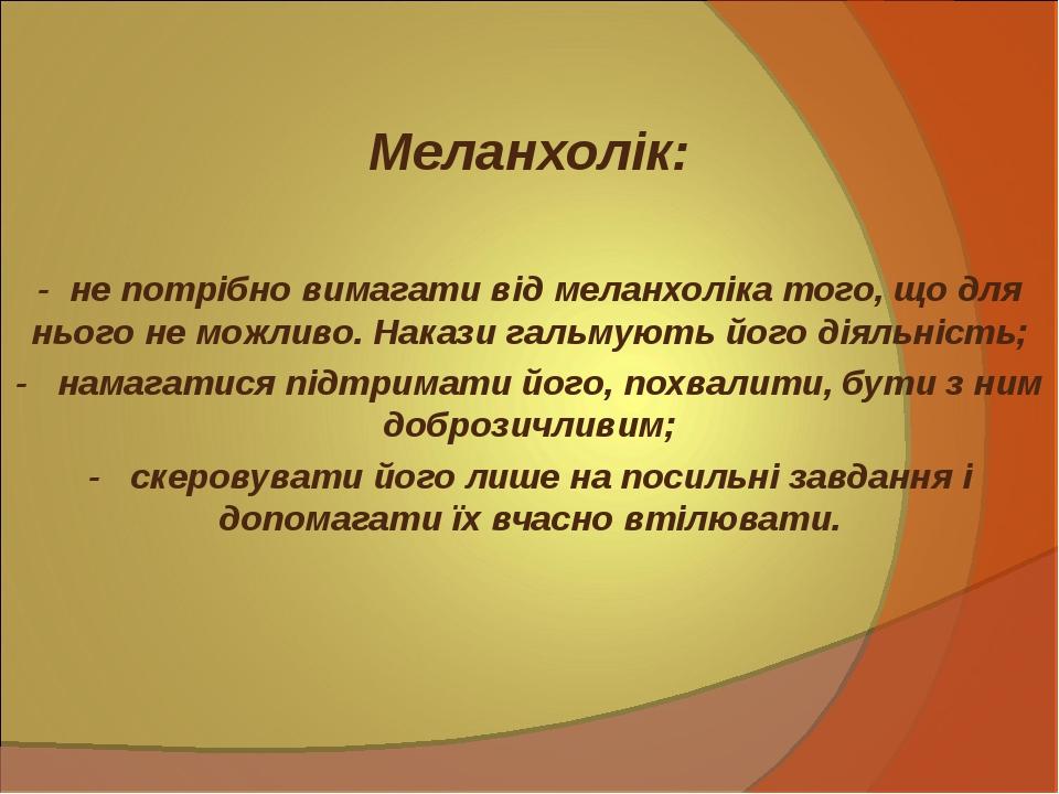 Меланхолік: - не потрібно вимагати від меланхоліка того, що для нього не мо...