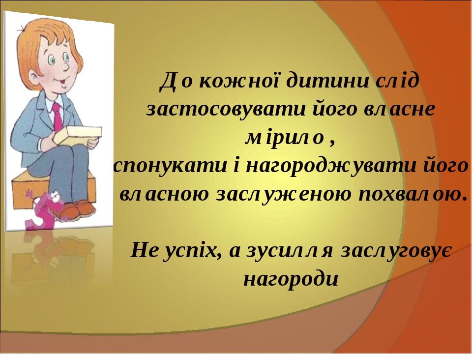 До кожної дитини слід застосовувати його власне мірило , спонукати і нагородж...