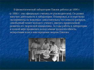 В физиологической лаборатории Павлов работал до 1890 г. (с 1886 г. уже офици