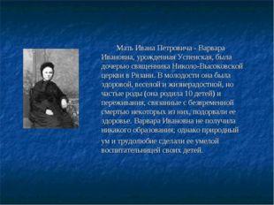 Мать Ивана Петровича - Варвара Ивановна, урожденная Успенская, была дочерью