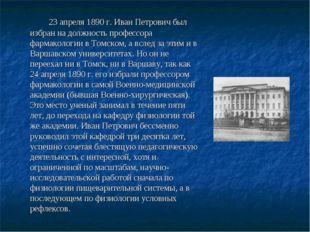 23 апреля 1890 г. Иван Петрович был избран на должность профессора фармаколо