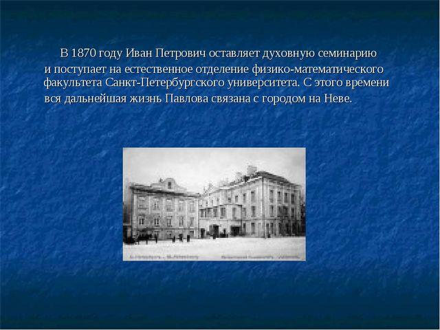 В 1870 году Иван Петрович оставляет духовную семинарию и поступает на естест...