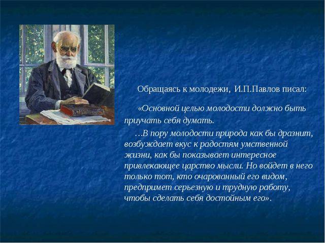Обращаясь к молодежи, И.П.Павлов писал: «Основной целью молодости должно быт...