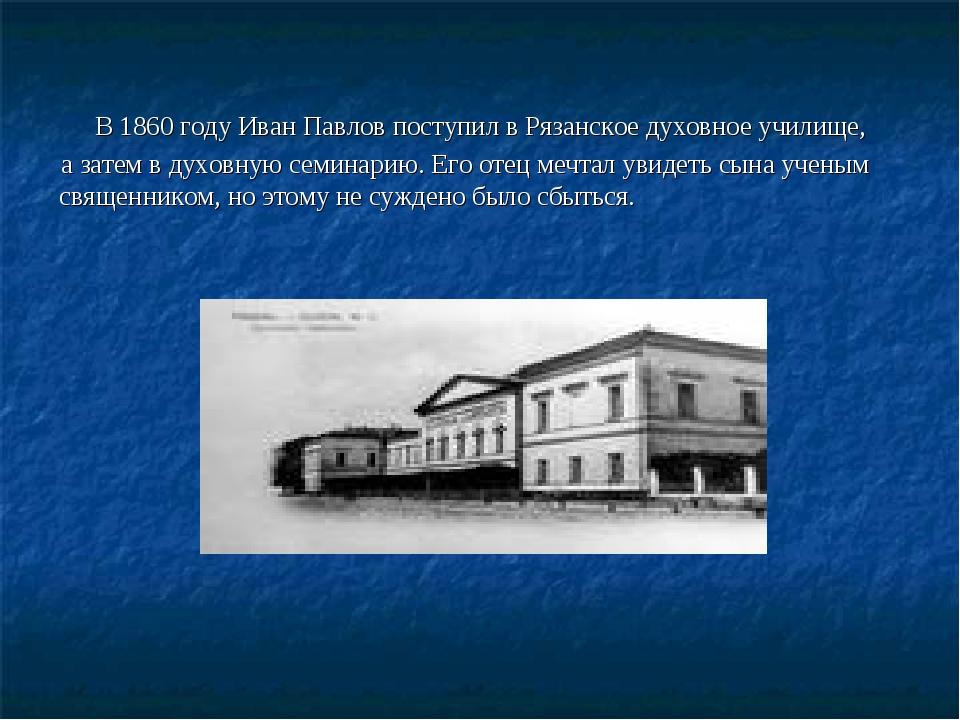 В 1860 году Иван Павлов поступил в Рязанское духовное училище, а затем в дух...