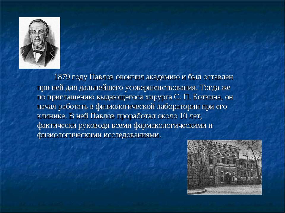 1879 году Павлов окончил академию и был оставлен при ней для дальнейшего усо...