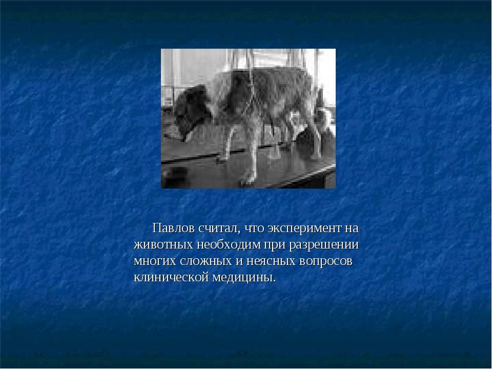 Павлов считал, что эксперимент на животных необходим при разрешении многих с...