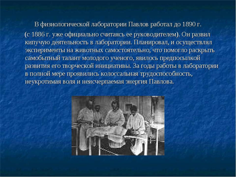 В физиологической лаборатории Павлов работал до 1890 г. (с 1886 г. уже офици...