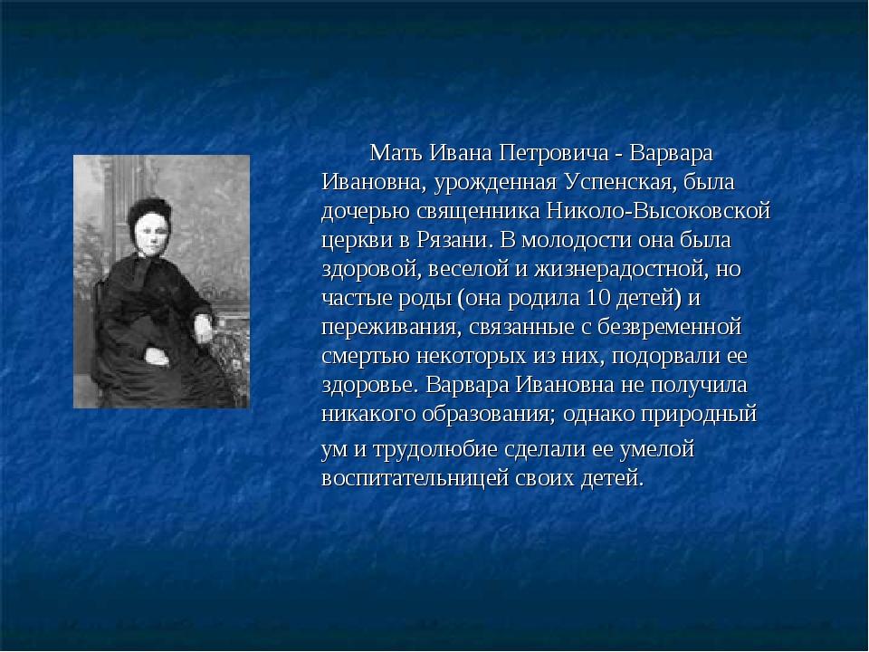 Мать Ивана Петровича - Варвара Ивановна, урожденная Успенская, была дочерью...
