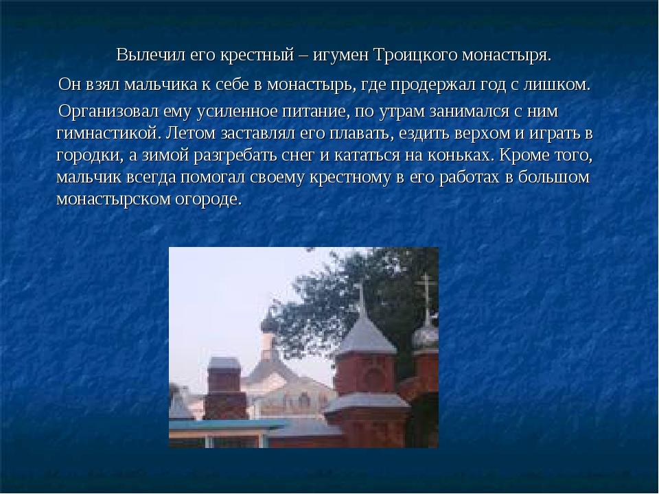 Вылечил его крестный – игумен Троицкого монастыря. Он взял мальчика к себе в...