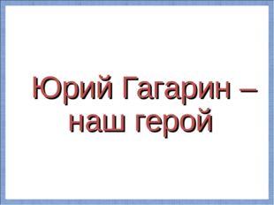 Юрий Гагарин –наш герой