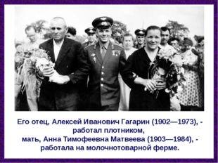 Его отец, Алексей Иванович Гагарин (1902—1973), - работал плотником, мать, Ан