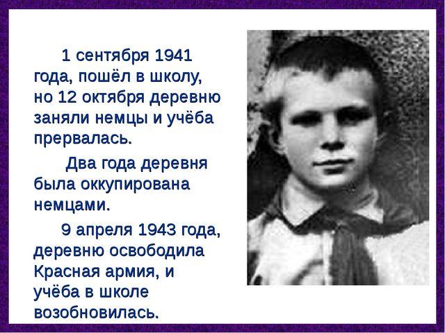 1 сентября 1941 года, пошёл в школу, но 12 октября деревню заняли немцы...
