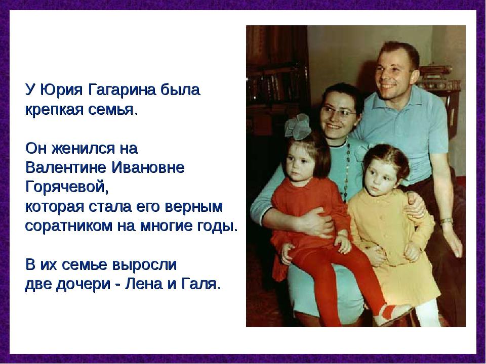 У Юрия Гагарина была крепкая семья. Он женился на Валентине Ивановне Горячево...
