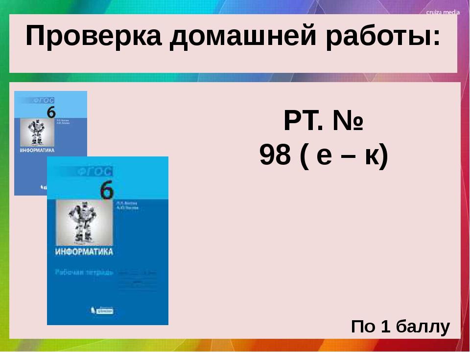 Проверка домашней работы: РТ. № 98 ( е – к) По 1 баллу