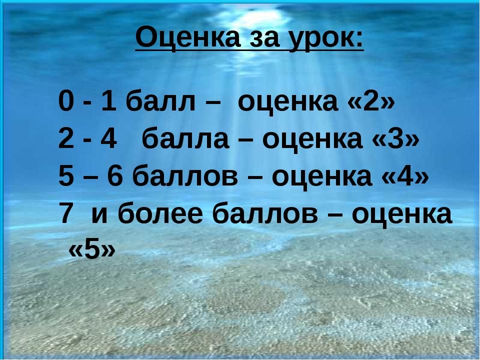 Оценка за урок: 0 - 1 балл – оценка «2» 2 - 4 балла – оценка «3» 5 – 6 баллов...