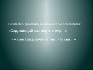 Попытайтесь продолжить высказывания А.Д.Александрова: «Окружающий нас мир-это