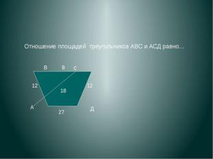 Отношение площадей треугольников АВС и АСД равно… А В с Д 12 8 12 27 18