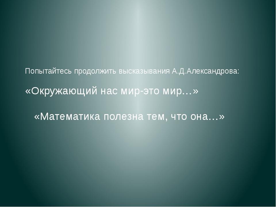 Попытайтесь продолжить высказывания А.Д.Александрова: «Окружающий нас мир-это...