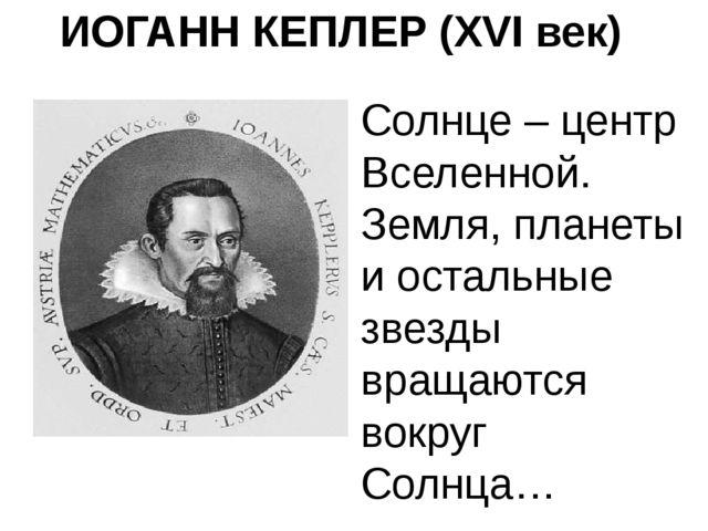 ИОГАНН КЕПЛЕР (XVI век) Солнце – центр Вселенной. Земля, планеты и остальные...