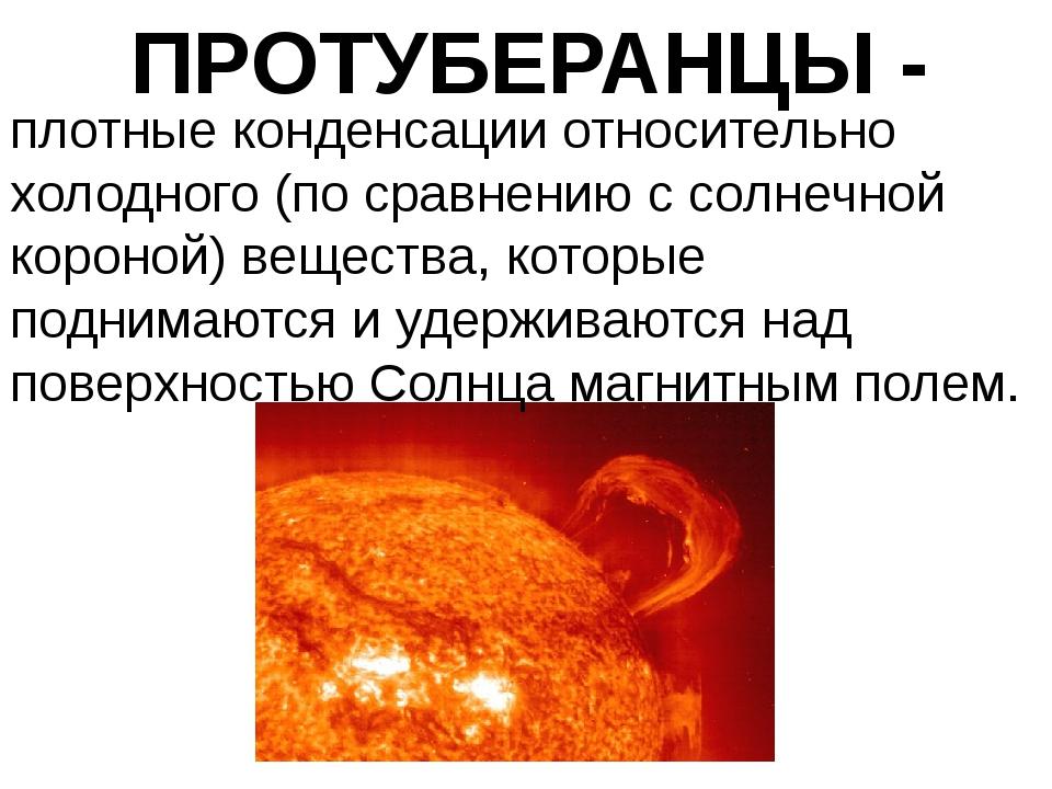 ПРОТУБЕРАНЦЫ - плотные конденсации относительно холодного (по сравнению с сол...