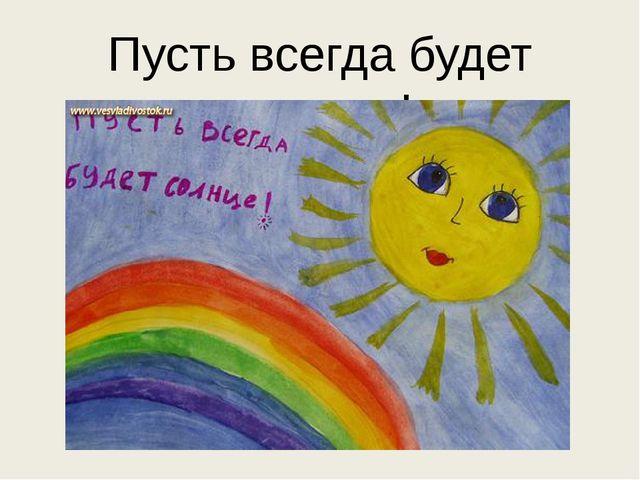 Пусть всегда будет солнце !