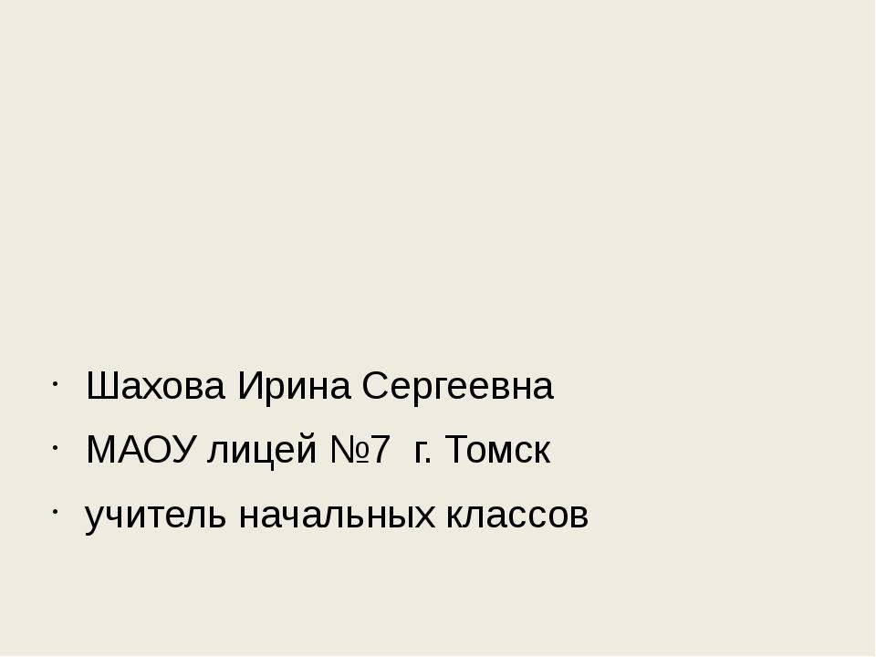 Шахова Ирина Сергеевна МАОУ лицей №7 г. Томск учитель начальных классов