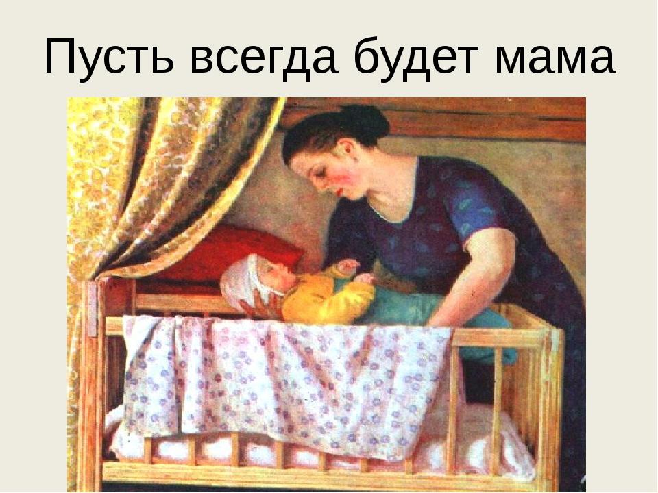 Пусть всегда будет мама !