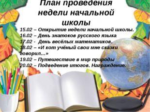 План проведения недели начальной школы 15.02 – Открытие недели начальной школ
