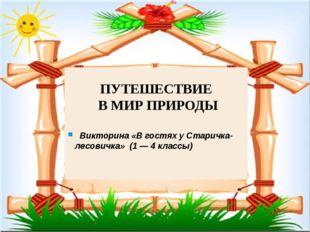 ПУТЕШЕСТВИЕ В МИР ПРИРОДЫ Викторина «В гостях у Старичка-лесовичка» (1 — 4 кл