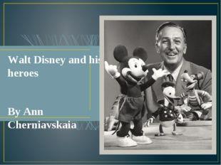 Walt Disney and his heroes By Ann Cherniavskaia