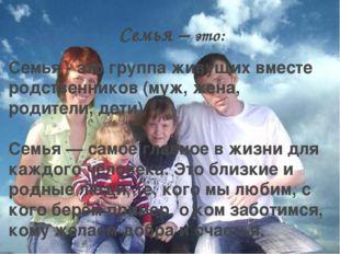 Семья – это: Семья - это группа живущих вместе родственников (муж, жена, роди
